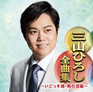 三山ひろし全曲集~いごっそ魂・男の流儀~