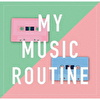 MY MUSIC ROUTINE
